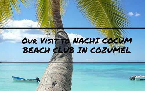 Our Visit to NACHI COCUMBEACH CLUB IN COZUMEL