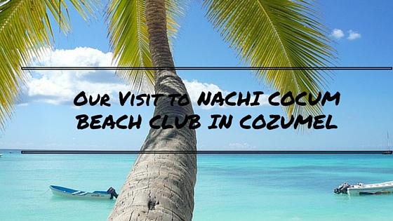 Our Visit to NACHI COCUMBEACH CLUB IN COZUMEL